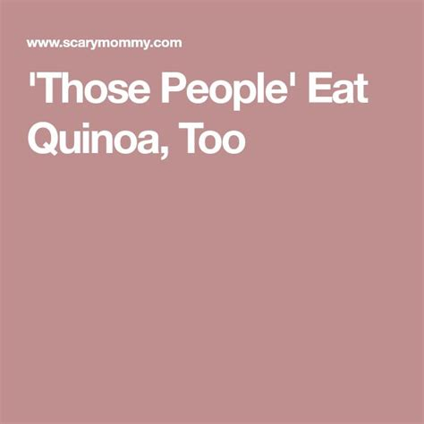 Those People Eat Quinoa Too Scary Mommy