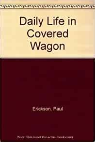 Daily Life in a Covered Wagon Paul Erickson