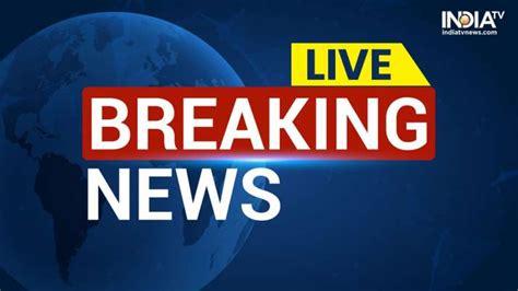 Live News Latest News Headlines Today India Breaking