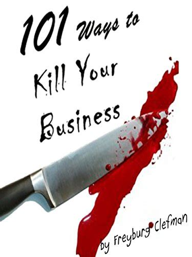 101 Ways To Kill Your Business The Entrepreneurs Guide To Dissension