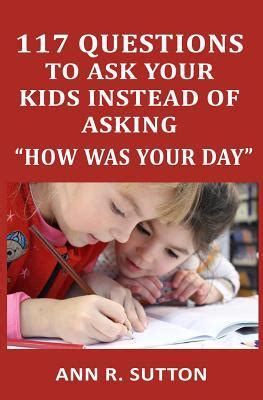 117 Questions To Ask Your Kids Instead Of Asking How Was Your Day Conversation Starters To Get Kids To Open Up About School And Friends