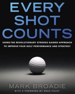 1592407501 Every Shot Counts Using The Revolutionary Strokes Gained Approach To Improve Your Golf Performance And Strategy