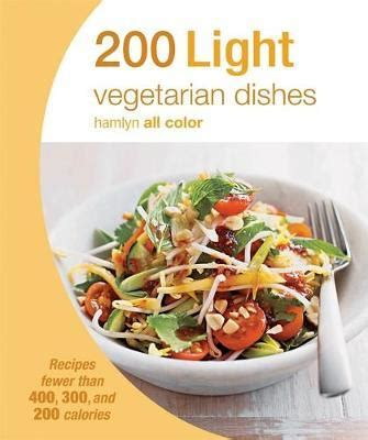 200 Light Vegetarian Dishes Recipes Fewer Than 400 300 And 200 Calories Hamlyn All Color
