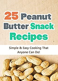 25 Easy Peanut Butter Snack Recipes Simple And Easy Cooking That Anyone Can Do Quick And Easy Cooking Series Book 3