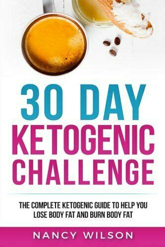 30 Day Ketogenic Challenge The Complete Ketogenic Guide To Help You Lose Body Fat And Burn Body Fat