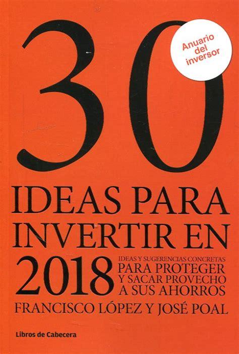 30 Ideas Para Invertir En 2018 Ideas Y Sugerencias Concretas Para