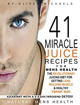 41 MIRACLE JUICE RECIPES FOR MENS HEALTH THE REVOLUTIONARY JUICING PLAN FOR GETTING LEAN BUILDING MUSCLE HEALTHY VIBRANT SKIN