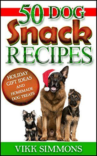 50 Dog Snack Recipes Holiday Gift Ideas And Homemade Dog Treats Dog Training And Dog Care Series Book 3