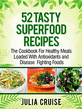 52 Tasty Superfood Recipes The Cookbook For Healthy Meals Loaded With Antioxidants And Disease Fighting Foods Quick Healthy Recipes 1