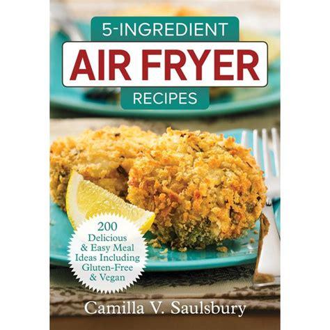 5Ingredient Air Fryer Recipes 200 Delicious And Easy Meal Ideas Including GlutenFree And Vegan