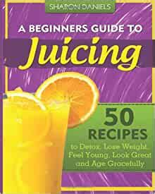 A Beginners Guide To Juicing 50 Recipes To Detox Lose Weight Feel Young Look Great And Age Gracefully The Juicing Solution Volume 1