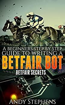 A Beginners Step By Step Guide To Writing A Betfair Bot Betfair Secrets English Edition