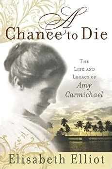 A Chance To Die The Life And Legacy Of Amy Carmichael