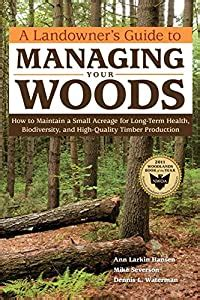 A Landowners Guide To Managing Your Woods How To Maintain A Small Acreage For LongTerm Health Biodiversity And HighQuality Timber Production