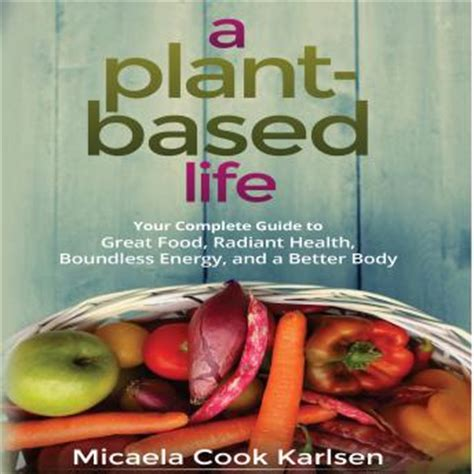 A PlantBased Life Your Complete Guide To Great Food Radiant Health Boundless Energy And A Better Body