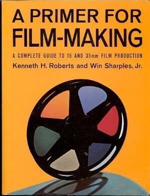 A Primer For Film Making A Complete Guide To 16 Mm And 35 Mm Film Production