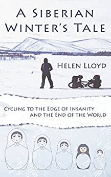 A Siberian Winters Tale Cycling To The Edge Of Insanity And The End Of The World English Edition