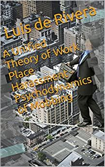 A Unified Theory Of Work Place Harassment Psychodynamics Of Mobbing