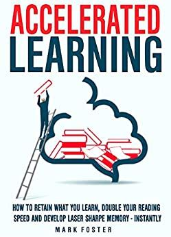 Accelerated Learning How To Retain What You Learn Double Your Reading Speed And Develop Laser Sharpe Memory Instantly