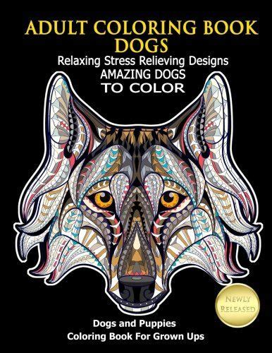 Adult Coloring Book Dogs Relaxing Stress Relieving Designs Amazing Dogs To Color Dogs And Puppies Coloring Book For Grown Ups