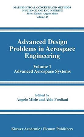 Advanced Design Problems In Aerospace Engineering Volume 1 Advanced Aerospace Systems Mathematical Concepts And Methods In Science And Engineering