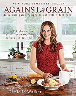 Against All Grain Delectable Paleo Recipes To Eat Well And Feel Great English Edition