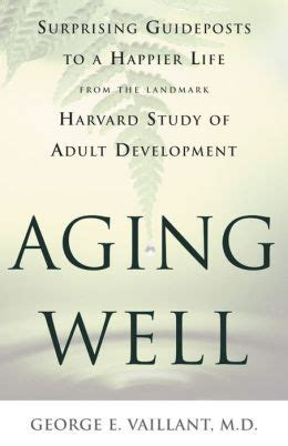 Aging Well Surprising Guideposts To A Happier Life From The Landmark Harvard Study Of Adult Development