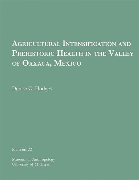 Agricultural Intensification And Prehistoric Health In The Valley Of Oaxaca Mexico Prehistory And Human Ecology Of The Valley Of Oaxaca