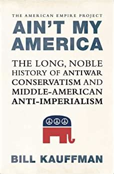 Aint My America The Long Noble History Of Antiwar Conservatism And Middle American Anti Imperialism