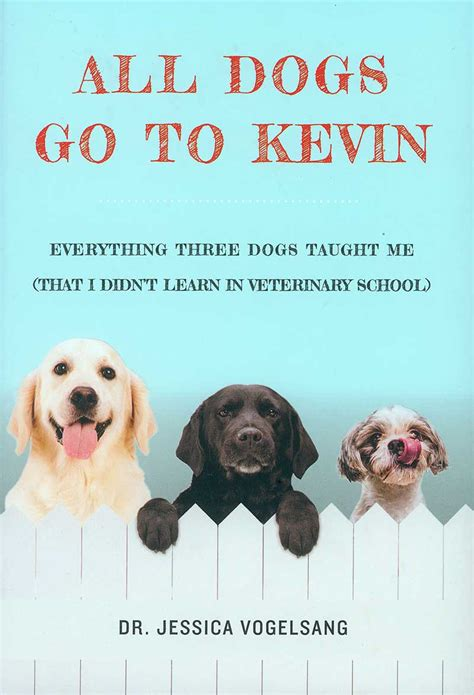 All Dogs Go To Kevin Everything Three Dogs Taught Me That I Didnt Learn In Veterinary School