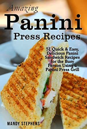 Amazing Panini Sandwich Recipes 51 Quick Easy Delicious Panini Sandwich Recipes For The Busy Person Using A Panini Press Grill