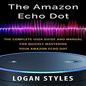 Amazon Echo Dot The Complete User Guide And Manual For Quickly Mastering Your Amazon Echo Dot English Edition