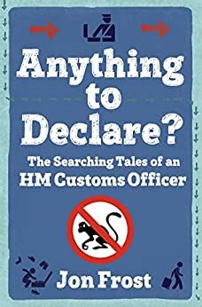 Anything To Declare The Searching Tales Of An Hm Customs Officer English Edition