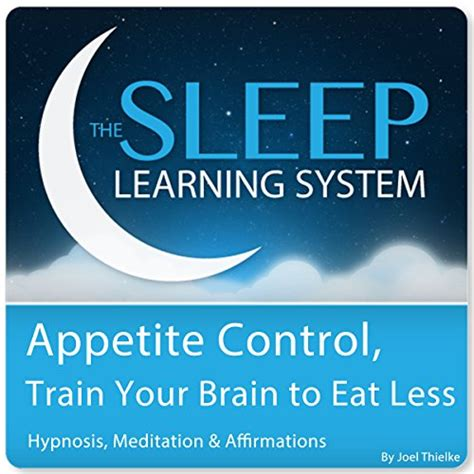 Appetite Control Train Your Brain To Eat Less With Hypnosis Meditation And Affirmations The Sleep Learning System