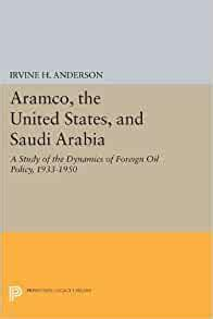 Aramco The United States And Saudi Arabia A Study Of The Dynamics Of Foreign Oil Policy 19331950 Princeton Legacy Library