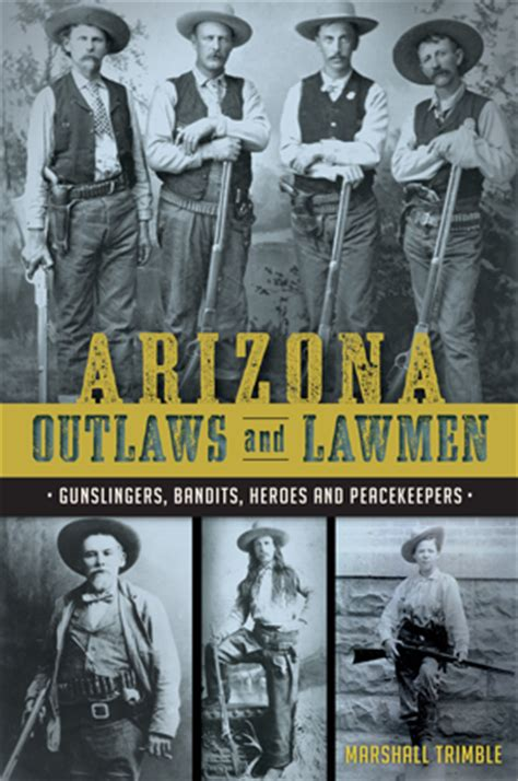 Arizona Outlaws And Lawmen Gunslingers Bandits Heroes And Peacekeepers True Crime