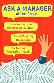 Ask A Manager How To Navigate Clueless Colleagues Lunchstealing Bosses And The Rest Of Your Life At Work
