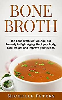BONE BROTH The Bone Broth Diet An Ageold Remedy To Fight Aging Heal Your Body Lose Weight And Improve Your Health Bone Broth Bone Broth Diet