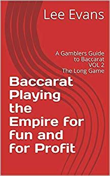 Baccarat Playing The Empire For Fun And For Profit A Gamblers Guide To Baccarat Vol 1 The Fundamentals