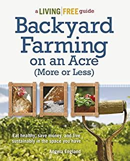 Backyard Farming On An Acre More Or Less Eat Healthy Save Money And Live Sustainably In The Space You Have A Living Free Guide