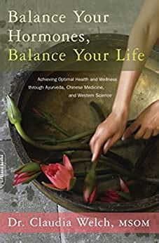 Balance Your Hormones Balance Your Life Achieving Optimal Health And Wellness Through Ayurveda Chinese Medicine And Western Science