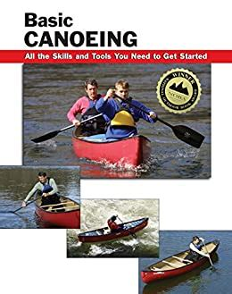 Basic Canoeing All The Skills And Tools You Need To Get Started How To Basics English Edition