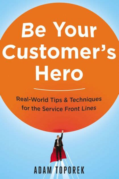 Be Your Customers Hero RealWorld Tips Techniques For The Service Front Lines