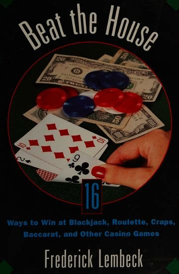 Beat The House Sixteen Ways To Win At Blackjack Roulette Craps Baccaratand Other Table Games