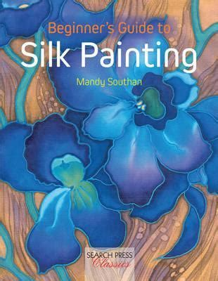 Beginners Guide To Silk Painting Search Press Classics