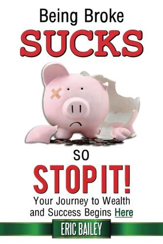 Being Broke Sucks So Stop It Your Journey To Wealth And Success Begins Here