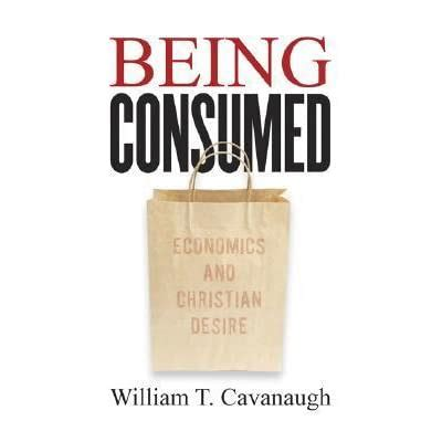 Being Consumed Economics And Christian Desire