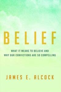 Belief What It Means To Believe And Why Our Convictions Are So Compelling