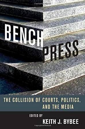 Bench Press The Collision Of Courts Politics And The Media Stanford Studies In Law And Politics