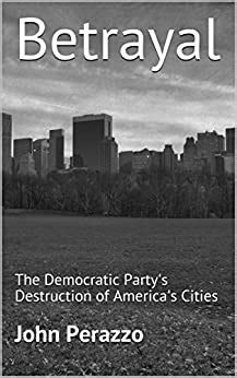 Betrayal The Democratic Partys Destruction Of Americas Cities
